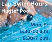 Lap Swim Hours Hunter Pool - Monday-Friday 5:30 to 10 a.m. and 5:30 to 7 p.m.